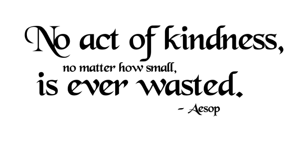 Aesop: No Act of Kindness, No Matter How Small, Is Ever Wasted.