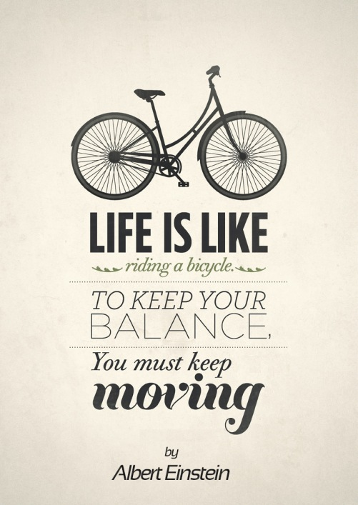 Albert Einstein: Life is Like Riding a Bicycle. To Keep Your Balance, You Must Keep Moving.
