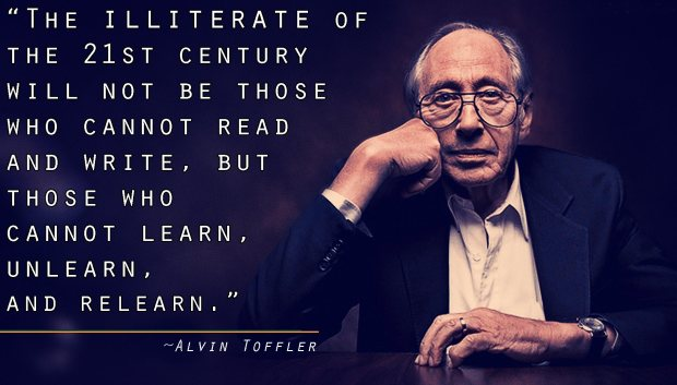 "Alvin Toffler: ""The Illiterate of the 21st Century will not be those who cannot read and write, but those who cannot learn, unlearn, and relearn."""