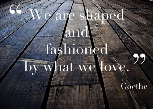 Goethe: We are shaped & fashioned by what we love.