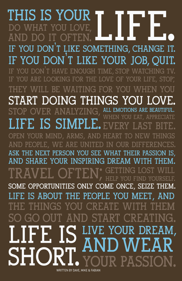 This Is Your Life. Do What You Love, And Do It Often. If You Don't Like Something, Change It. If You Don't Like Your Job, Quit. If You Don't Have Enough Time, Stop Watching TV. If You Are Looking For The Love Of Your Life, Stop; They Will Be Waiting For You When You Start Doing Things You Love. Stop Over Analyzing, Life Is Simple. All Emotions Are Beautiful. When You Eat, Appreciate Every Last Bite. Open Your Mind, Arms, and Heart To New Things And People, We Are United In Our Differences. Ask The Next Person You See What Their Passion Is, And Share Your Inspiring Dream With Them. Travel Often; Getting Lost Will Help You Find Yourself. Some Opportunities Only Come Once, Seize Them. Life Is About The People You Meet, And The Things You Create With Them So Go Out and Start Creating. Life Is Short. Live Your Dream, And Wear Your Passion.