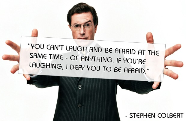 "Stephen Colbert: ""You can't laugh and be afraid at the same time - of anything. If you're laughing, I defy you to be afraid."""