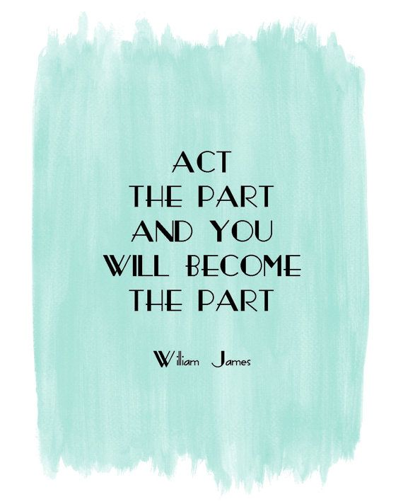 "William James: ""Act the part and you will become the part."""