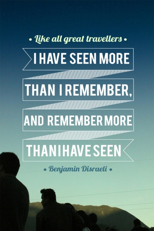 "Benjamin Disraeli: ""Like all great travellers I have seen more than I can remember, and remember more than I have seen."""
