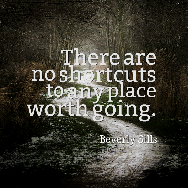 "Beverly Sills: ""There are no shortcuts to any place worth going."""