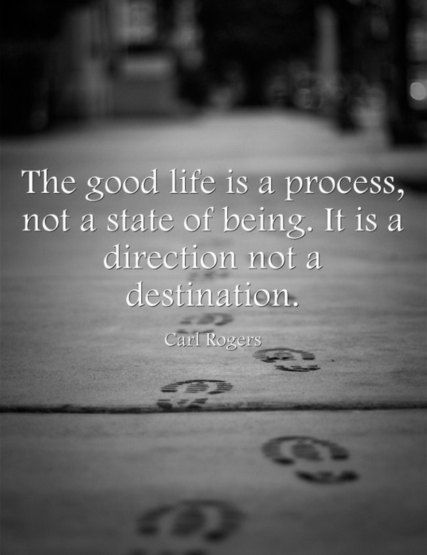 "Carl Rogers: ""The good life is a process, not a state of being. It is a direction not a destination."""