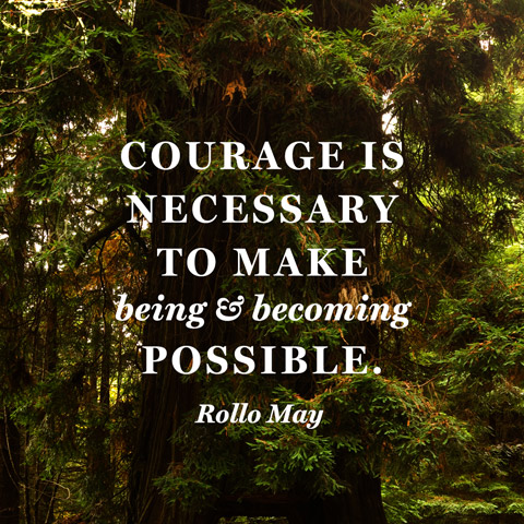 "Rollo May: ""Courage is necessary to make being & becoming possible."""