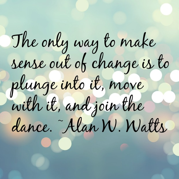 "Alan Watts: ""The only way to make sense out of change is to plunge into it, move with it, and join the dance."""
