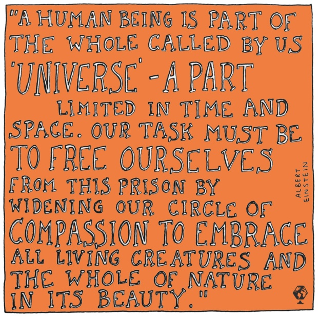 "Albert Einstein: ""A human being is a part of the whole called by us 'universe' - a part limited in time and space. Our task must be to free ourselves from this prison by widening our circle of compassion to embrace all living creatures and the whole of nature in its beauty."""