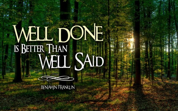 "Benjamin Franklin: ""Well done is better than well said."""