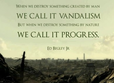 "Ed Begley: ""When we destroy something created by man we call it vandalism. But when we destroy something by nature we call it progress."""