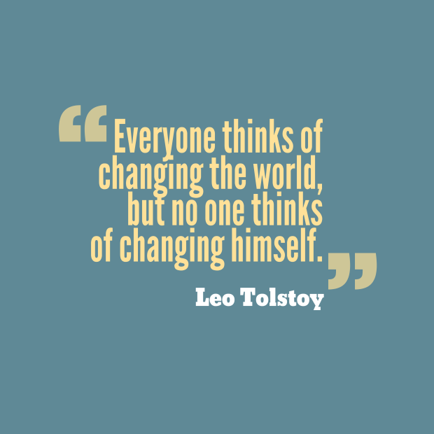 "Leo Tolstoy: ""Everyone thinks of changing the world, but no one thinks of changing himself."""