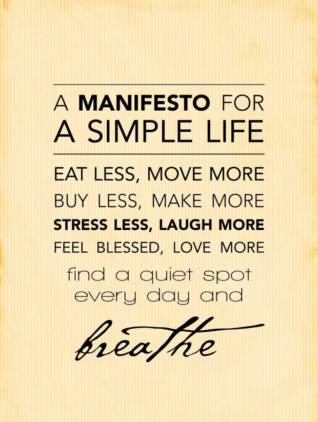 "A Manifesto for a Simple Life: ""Eat less, move more; buy less, make more; stress less, laugh more; feel blessed, love more; find a quiet spot every day and breathe."""