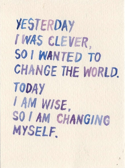 "Rumi: ""Yesterday I was clever, so I wanted to change the World. Today I am wise, so I am changing myself."""