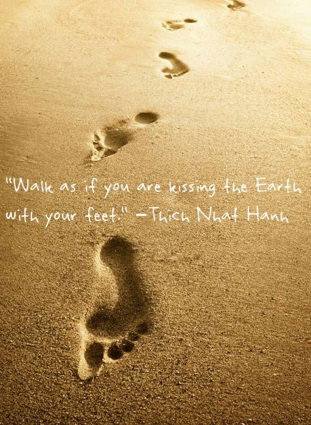 "Thich Nhat Hanh: ""Walk as if you are kissing the Earth with your feet."""