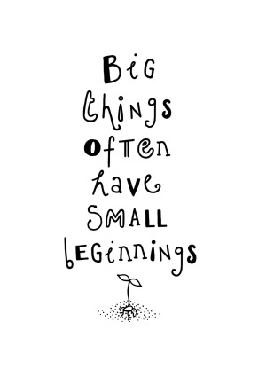 "Unknown: ""Big things often have small beginnings."""