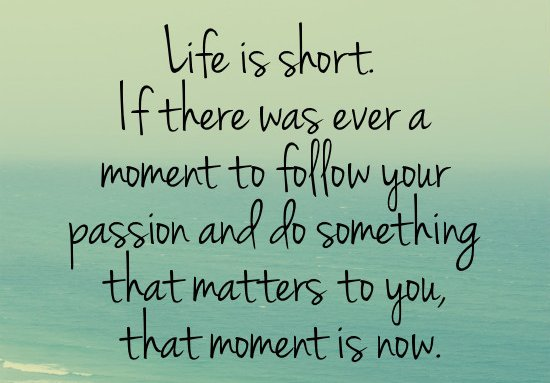"Unknown: ""Life is short. If there was ever a moment to follow your passion and do something that matters to you, that moment is now."""