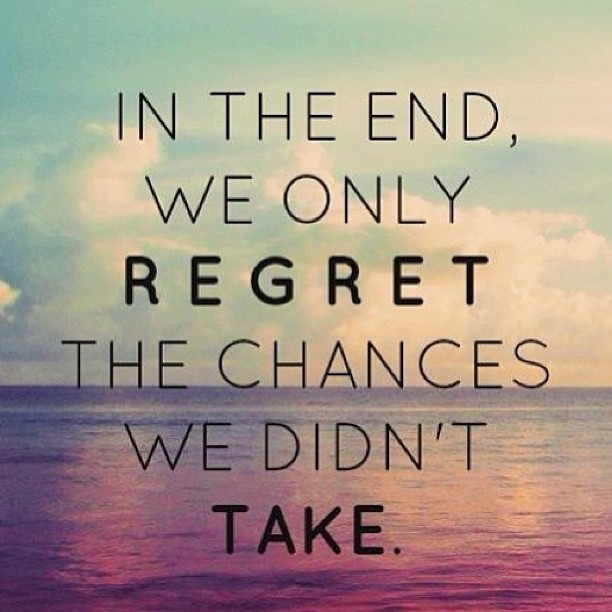 "Unknown: ""In the end, we only regret the chances we didn't take."""