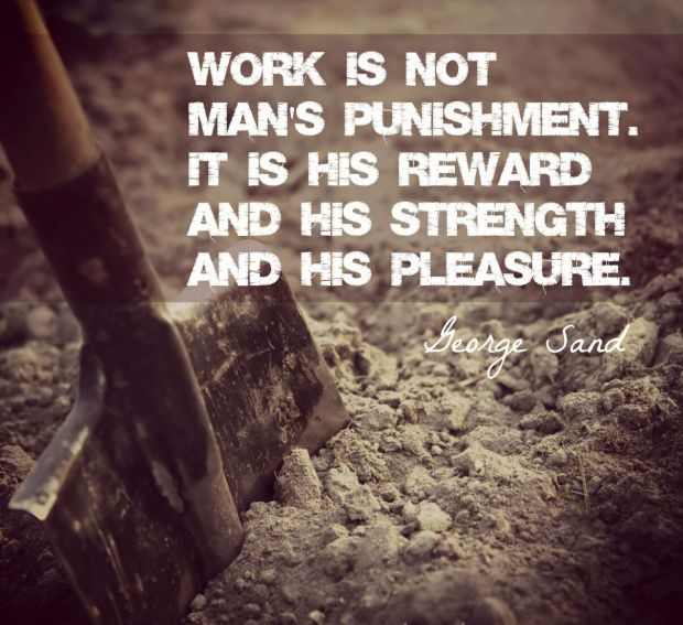 "Unkown: ""Work is not man's punishment. It is his reward and his strength and his pleasure."""