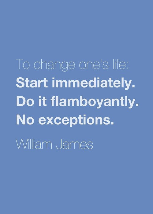 "William James: ""To change one's life: Start immediately. Do it flamboyantly. No exceptions."""