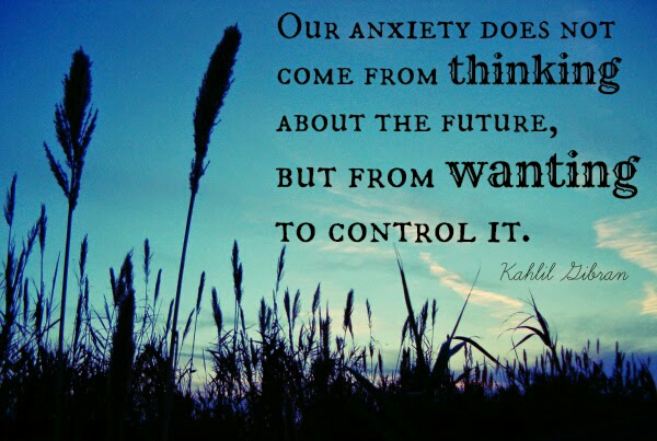 "Kahlil Gibran: ""Our anxiety did not come from thinking about the future, but from wanting to control it."""