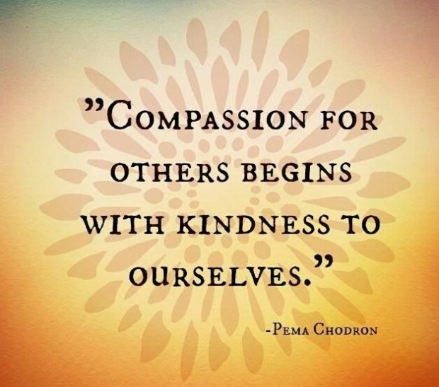 "Pema Chödrön: ""Compassion for others begins with kindness to ourselves."""