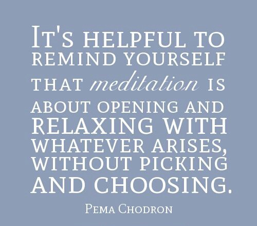 "Pema Chödrön: ""it's helpful to remind yourself that meditation is about opening and relaxing with whatever arises, without picking and choosing."""