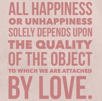 "Spinoza: ""All happiness and unhappiness solely depend upon the quality of the object to which we are attached by love."""