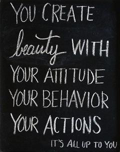 "Unknown: ""You create beauty with your attitude, your behavior, your actions. It's all up to you."""