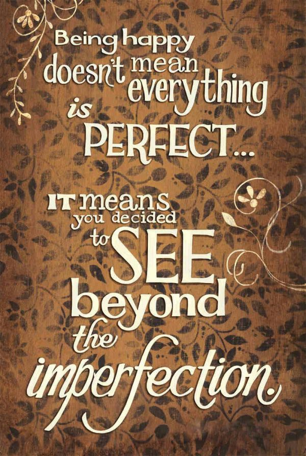 """Unknown: """"Happiness doesn't mean everything is perfect... it means you decided to see beyond the imperfections."""""""