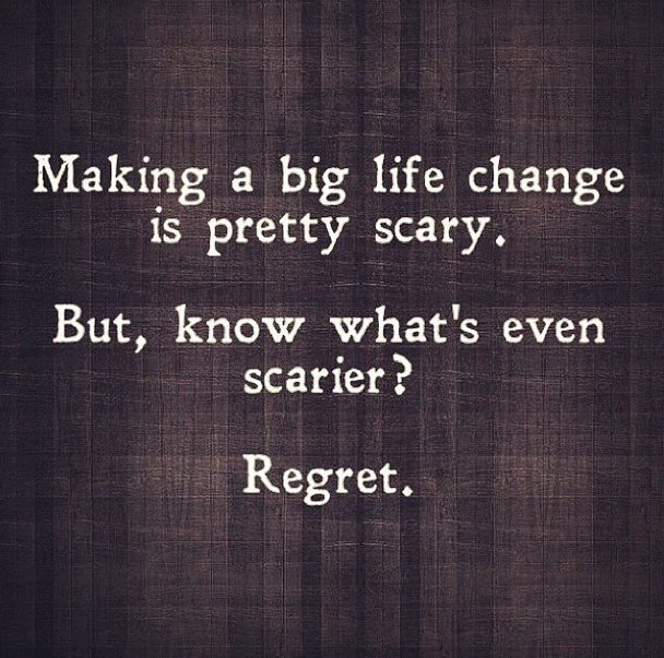 "Unknown: ""Making a big life change is pretty scary. But, know what's even scarier? Regret."""