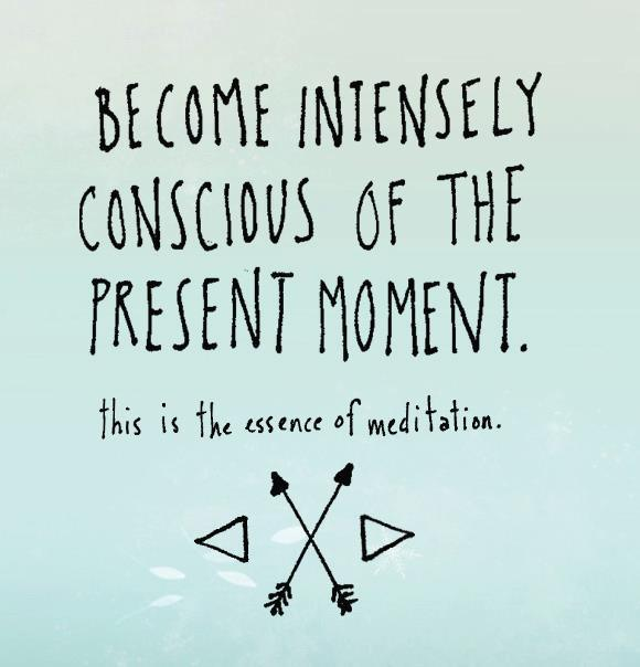 "Unknown: ""Become intensely conscious of the present moment. This is the essence of meditation."""