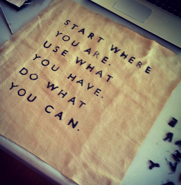 "Unknown: ""Start where you are. Use what you have. Do what you can."""
