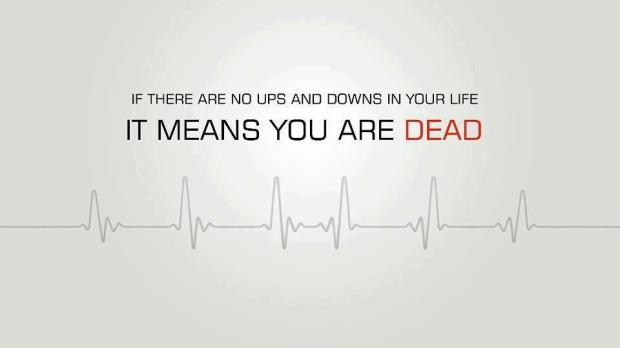 "Unknown: ""If there are no ups and downs in your life, it means you are dead."""