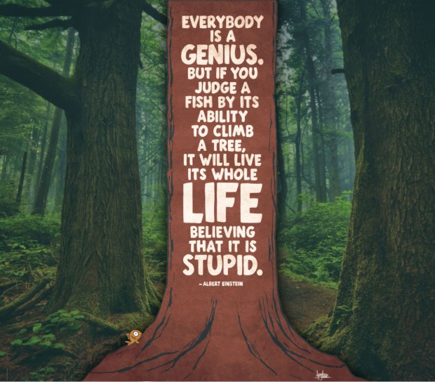 "Albert Einstein: ""Everybody is a genius. But if we judge a fish by its ability to climb a tree, it will live its whole life believing it is stupid."""