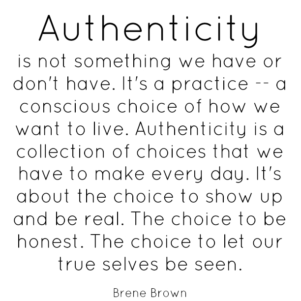 "Brene Brown: ""Authenticity is not something we have or don't have. It's a practice — a conscious choice of how we want to live. Authenticity is a collection of choices that we have to make every day. It's about the choice to show up and be real. The choice to be honest. The choice to let our true selves be seen."""