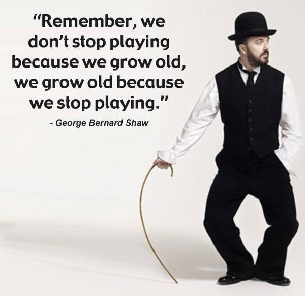 "George Bernard Shaw: ""Remember, we don't stop paying because we grow old, we grow old because we stop playing."""