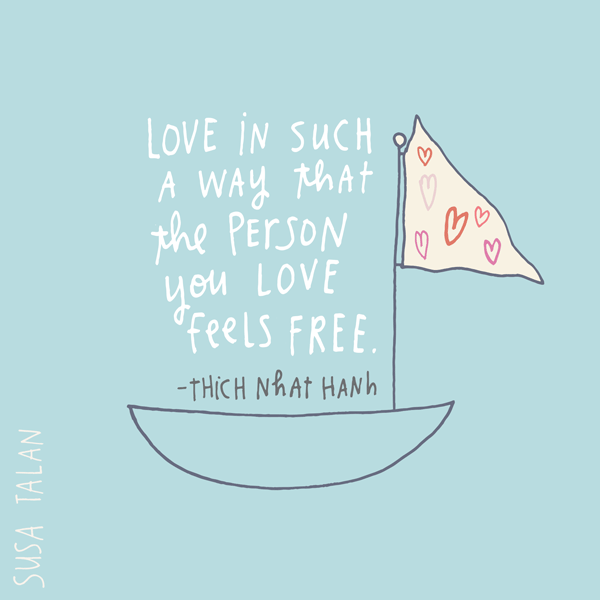 "Thich Nhat Hanh: ""Love in such a way that the person you love feels free."""