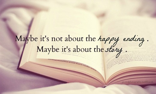 "Unknown: ""Maybe it's not about the happy ending. Maybe it's about the story."""